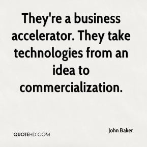 They're a business accelerator. They take technologies from an idea to commercialization.