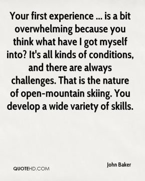 Your first experience ... is a bit overwhelming because you think what have I got myself into? It's all kinds of conditions, and there are always challenges. That is the nature of open-mountain skiing. You develop a wide variety of skills.