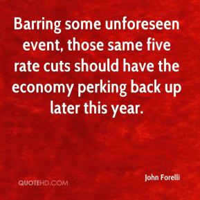 John Forelli  - Barring some unforeseen event, those same five rate cuts should have the economy perking back up later this year.