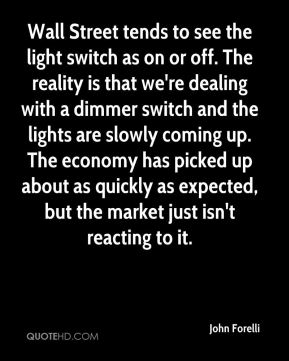 John Forelli  - Wall Street tends to see the light switch as on or off. The reality is that we're dealing with a dimmer switch and the lights are slowly coming up. The economy has picked up about as quickly as expected, but the market just isn't reacting to it.
