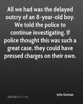 All we had was the delayed outcry of an 8-year-old boy. We told the police to continue investigating. If police thought this was such a great case, they could have pressed charges on their own.