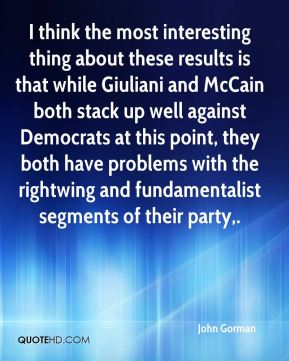 John Gorman  - I think the most interesting thing about these results is that while Giuliani and McCain both stack up well against Democrats at this point, they both have problems with the rightwing and fundamentalist segments of their party.