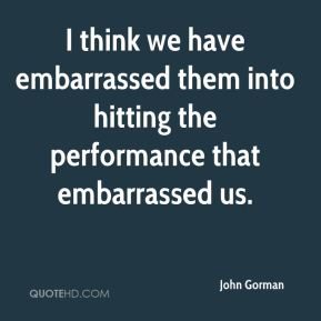 I think we have embarrassed them into hitting the performance that embarrassed us.