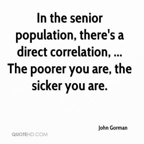 In the senior population, there's a direct correlation, ... The poorer you are, the sicker you are.