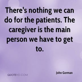 There's nothing we can do for the patients. The caregiver is the main person we have to get to.