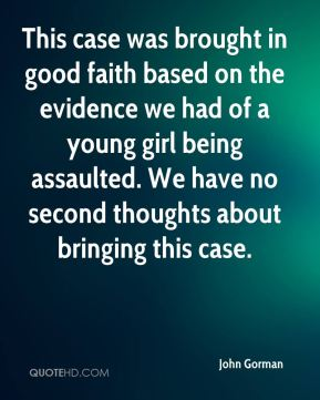 John Gorman  - This case was brought in good faith based on the evidence we had of a young girl being assaulted. We have no second thoughts about bringing this case.