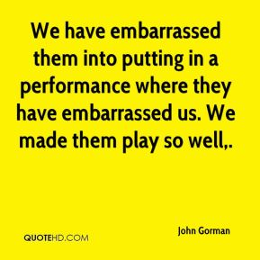 We have embarrassed them into putting in a performance where they have embarrassed us. We made them play so well.