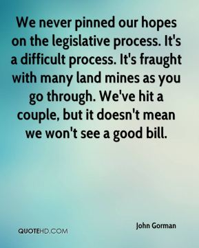 John Gorman  - We never pinned our hopes on the legislative process. It's a difficult process. It's fraught with many land mines as you go through. We've hit a couple, but it doesn't mean we won't see a good bill.