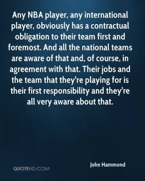 John Hammond  - Any NBA player, any international player, obviously has a contractual obligation to their team first and foremost. And all the national teams are aware of that and, of course, in agreement with that. Their jobs and the team that they're playing for is their first responsibility and they're all very aware about that.