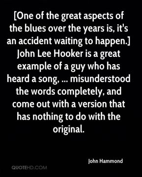 John Hammond  - [One of the great aspects of the blues over the years is, it's an accident waiting to happen.] John Lee Hooker is a great example of a guy who has heard a song, ... misunderstood the words completely, and come out with a version that has nothing to do with the original.