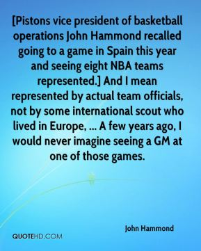 John Hammond  - [Pistons vice president of basketball operations John Hammond recalled going to a game in Spain this year and seeing eight NBA teams represented.] And I mean represented by actual team officials, not by some international scout who lived in Europe, ... A few years ago, I would never imagine seeing a GM at one of those games.