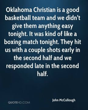 John McCullough  - Oklahoma Christian is a good basketball team and we didn't give them anything easy tonight. It was kind of like a boxing match tonight. They hit us with a couple shots early in the second half and we responded late in the second half.