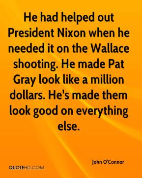 John O'Connor  - He had helped out President Nixon when he needed it on the Wallace shooting. He made Pat Gray look like a million dollars. He's made them look good on everything else.