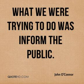 John O'Connor  - What we were trying to do was inform the public.