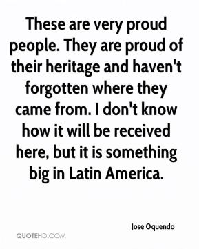 These are very proud people. They are proud of their heritage and haven't forgotten where they came from. I don't know how it will be received here, but it is something big in Latin America.