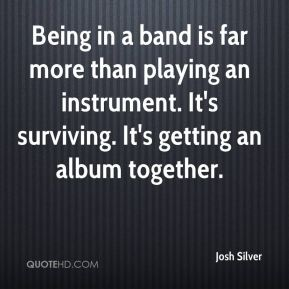 Being in a band is far more than playing an instrument. It's surviving. It's getting an album together.