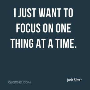 I just want to focus on one thing at a time.