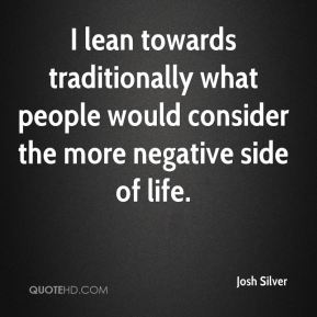 I lean towards traditionally what people would consider the more negative side of life.