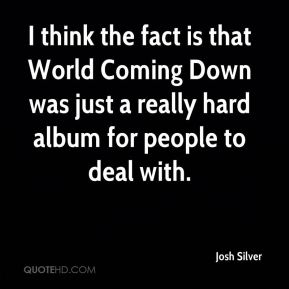 I think the fact is that World Coming Down was just a really hard album for people to deal with.