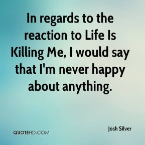 Josh Silver - In regards to the reaction to Life Is Killing Me, I would say that I'm never happy about anything.