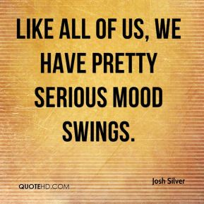 Like all of us, we have pretty serious mood swings.