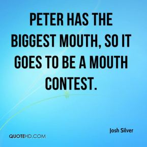 Josh Silver - Peter has the biggest mouth, so it goes to be a mouth contest.