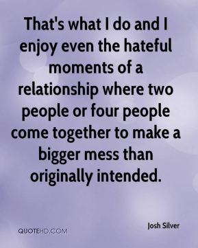 Josh Silver - That's what I do and I enjoy even the hateful moments of a relationship where two people or four people come together to make a bigger mess than originally intended.