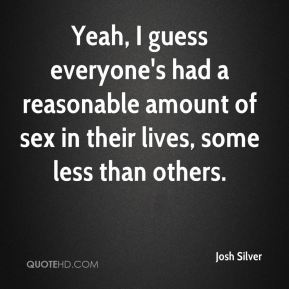 Yeah, I guess everyone's had a reasonable amount of sex in their lives, some less than others.