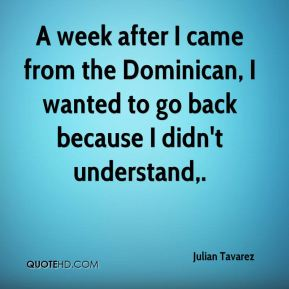Julian Tavarez  - A week after I came from the Dominican, I wanted to go back because I didn't understand.