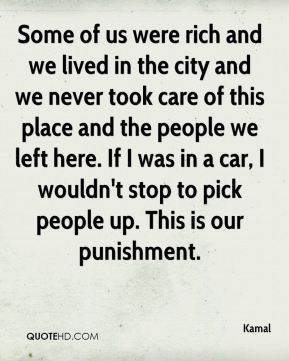 Some of us were rich and we lived in the city and we never took care of this place and the people we left here. If I was in a car, I wouldn't stop to pick people up. This is our punishment.
