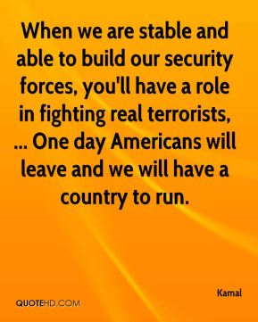 When we are stable and able to build our security forces, you'll have a role in fighting real terrorists, ... One day Americans will leave and we will have a country to run.