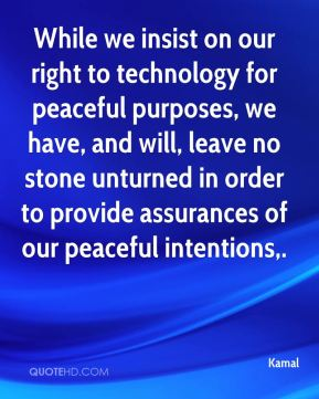 While we insist on our right to technology for peaceful purposes, we have, and will, leave no stone unturned in order to provide assurances of our peaceful intentions.