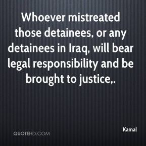 Whoever mistreated those detainees, or any detainees in Iraq, will bear legal responsibility and be brought to justice.