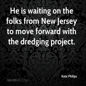 He is waiting on the folks from New Jersey to move forward with the dredging project.