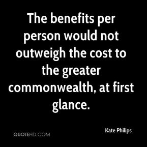 Kate Philips  - The benefits per person would not outweigh the cost to the greater commonwealth, at first glance.