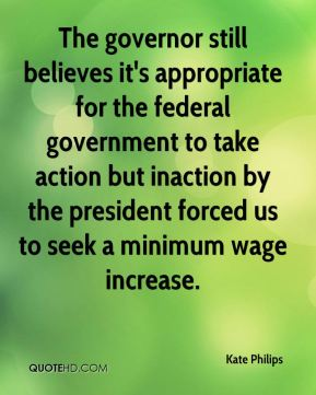 Kate Philips  - The governor still believes it's appropriate for the federal government to take action but inaction by the president forced us to seek a minimum wage increase.