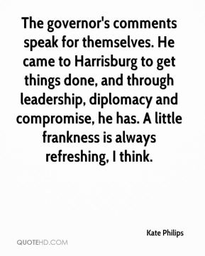 The governor's comments speak for themselves. He came to Harrisburg to get things done, and through leadership, diplomacy and compromise, he has. A little frankness is always refreshing, I think.