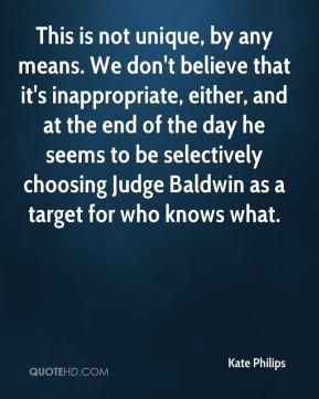 This is not unique, by any means. We don't believe that it's inappropriate, either, and at the end of the day he seems to be selectively choosing Judge Baldwin as a target for who knows what.