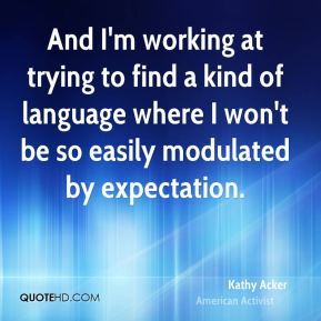 Kathy Acker - And I'm working at trying to find a kind of language where I won't be so easily modulated by expectation.