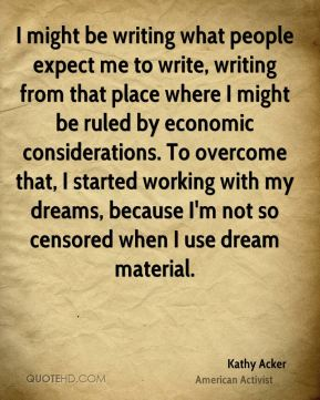 Kathy Acker - I might be writing what people expect me to write, writing from that place where I might be ruled by economic considerations. To overcome that, I started working with my dreams, because I'm not so censored when I use dream material.