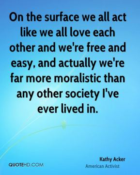 Kathy Acker - On the surface we all act like we all love each other and we're free and easy, and actually we're far more moralistic than any other society I've ever lived in.