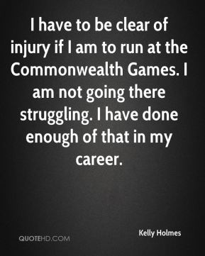 Kelly Holmes  - I have to be clear of injury if I am to run at the Commonwealth Games. I am not going there struggling. I have done enough of that in my career.