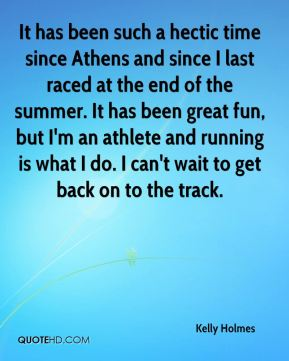 Kelly Holmes  - It has been such a hectic time since Athens and since I last raced at the end of the summer. It has been great fun, but I'm an athlete and running is what I do. I can't wait to get back on to the track.