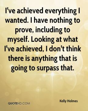 Kelly Holmes  - I've achieved everything I wanted. I have nothing to prove, including to myself. Looking at what I've achieved, I don't think there is anything that is going to surpass that.