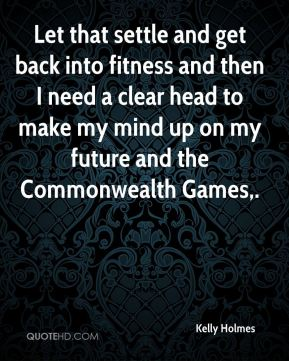 Kelly Holmes  - Let that settle and get back into fitness and then I need a clear head to make my mind up on my future and the Commonwealth Games.