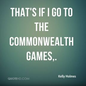 Kelly Holmes  - That's if I go to the Commonwealth Games.
