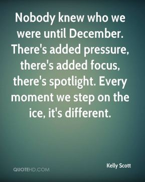 Kelly Scott  - Nobody knew who we were until December. There's added pressure, there's added focus, there's spotlight. Every moment we step on the ice, it's different.