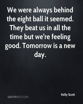 Kelly Scott  - We were always behind the eight ball it seemed. They beat us in all the time but we're feeling good. Tomorrow is a new day.