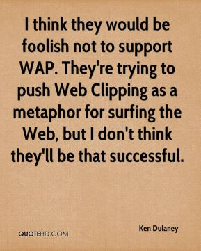Ken Dulaney  - I think they would be foolish not to support WAP. They're trying to push Web Clipping as a metaphor for surfing the Web, but I don't think they'll be that successful.