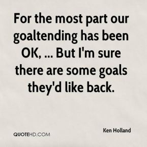 Ken Holland  - For the most part our goaltending has been OK, ... But I'm sure there are some goals they'd like back.